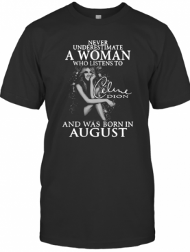 Underestimate A Woman Who Listens To Celine Dion And Was Born In August shirt T-Shirt