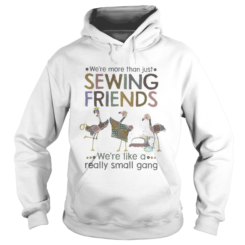 WERE MORE THAN JUST SEWING FRIENDS WERE LIKE A REALLY SMALL GANG FLAMINGO  Hoodie