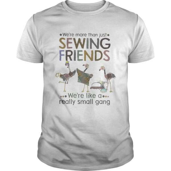 WERE MORE THAN JUST SEWING FRIENDS WERE LIKE A REALLY SMALL GANG FLAMINGO shirt