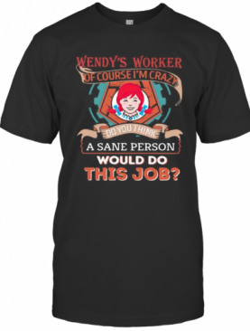 Wendy'S Worker Of Course I'M Cary Do You Think A Sane Person Would Do This Job T-Shirt