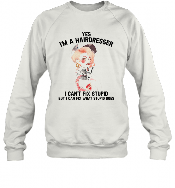 Yes I'M A Hairdresser I Can'T Fix Stupid But I Can Fix What Stupid T-Shirt Unisex Sweatshirt