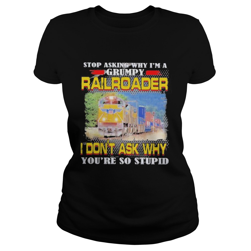 top asking why im a grumpy railroader i dont ask why youre so stupid Classic Ladies
