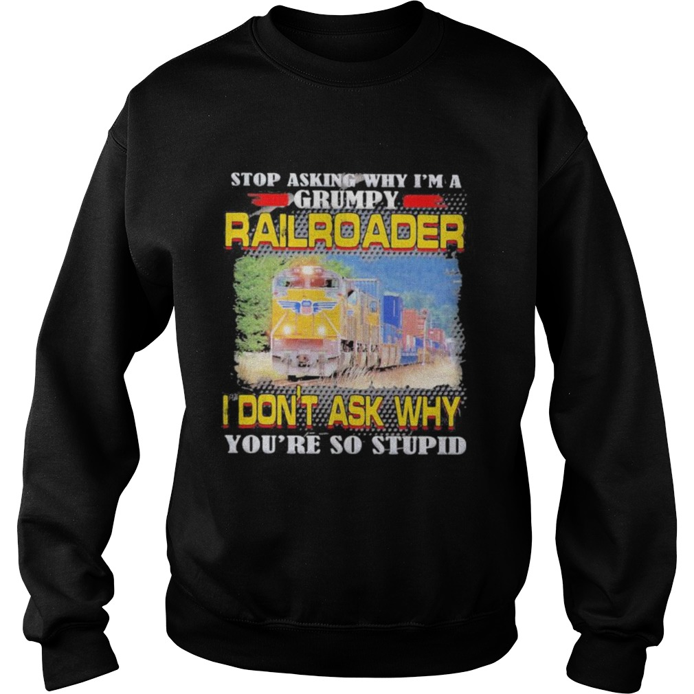 top asking why im a grumpy railroader i dont ask why youre so stupid Sweatshirt