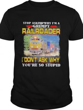 top asking why im a grumpy railroader i dont ask why youre so stupid shirt