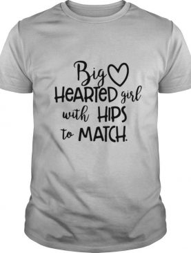 Big Hearted Girl With Hips To Match shirt