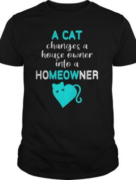Cat Changes House Owner into a Homeowner Meow shirt