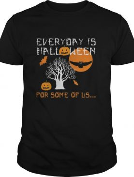 Every Day is Halloween For Some of Us shirt
