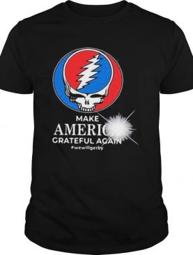 Grateful dead make america grateful again we will get by shirt