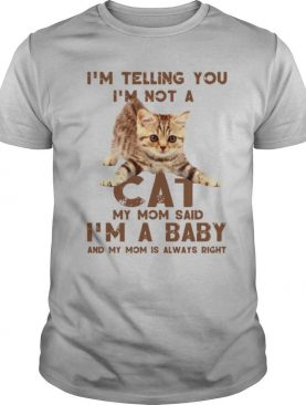 I'm Telling You I'm Not A Cat My Mon Said I'm A Baby And My Mom Is Always Right shirt