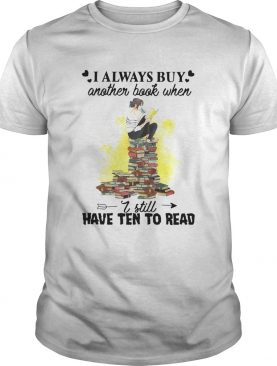 I Always Buy Another Book When I Still Have Ten To Read shirt