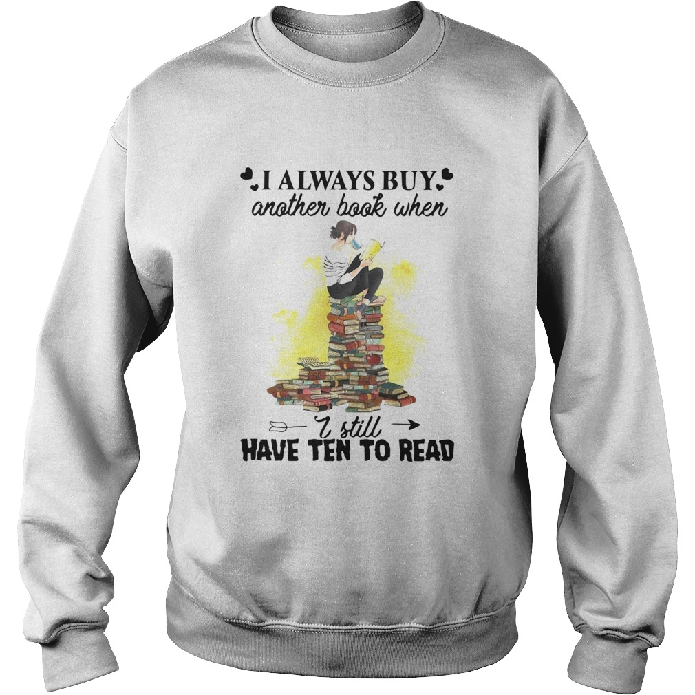 I Always Buy Another Book When I Still Have Ten To Read  Sweatshirt