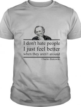 I Don't Hate People I Just Feel Better When They Aren't Around Charles Bukowski shirt
