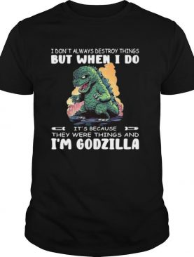 I Don't Always Destroy Things But When I Do It's Because They Were Things And I'm Godzilla shirt