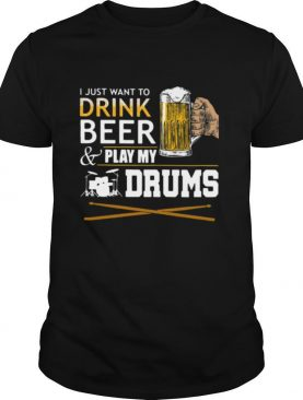 I Just Want To Drink Beer And Play My Drums shirt
