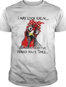 I May Look Calm But In My Head Ive Pecked You 3 Times shirt