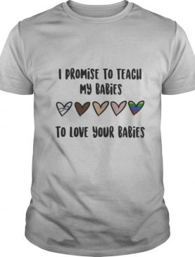I promise to teach my babies to love your babies lgbt shirt