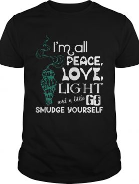 Im All Peace Love Light And A Little Go Smudge Yourseltf shirt