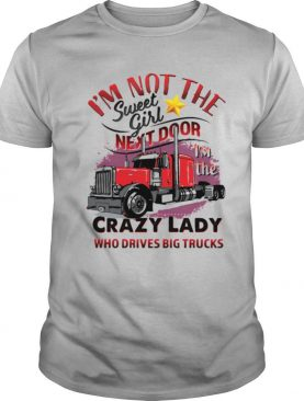 I'm Not The Sweet Girl Next Door I'm The Crazy Lady Who Drives Big Trucks shirt