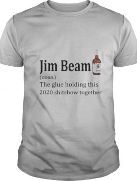 Jim beam noun the glue holding this 2020 shitshow together shirt