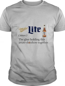 Miller Lite Noun The Glue Holding This 2020 Shitshow Together shirt