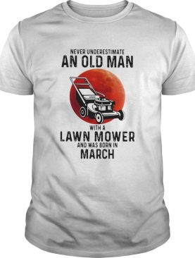 Never underestimate an old man with a lawn mower and was born in march shirt
