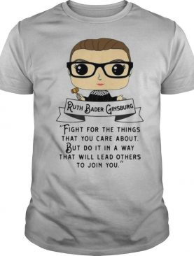 Ruth Bader Ginsburg Fight For The Things That You Care About But Do It In A Way shirt