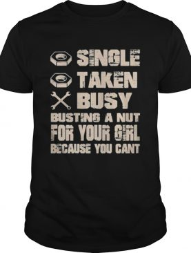 Single taken busy busting a nut for your girl because you cant shirt