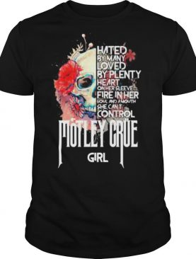 Skull hated by many loved by plenty heart on her sleeve fire in her soul and a mouth she can't control motley crue girl flowers shirt