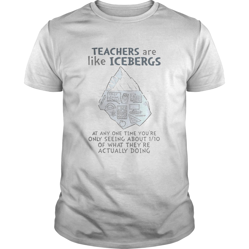 Teachers are like icebergs at any one time youre only seeing about 1_10 of what theyre actually d Unisex