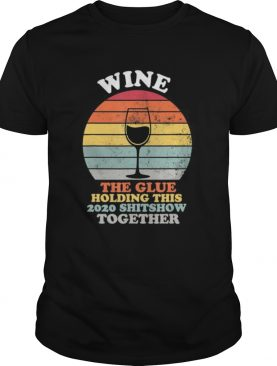 Wine The Glue Holding This 2020 Shitshow Together Women Gift shirt