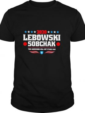 2020 lebowski sobchak this aggression will not stand man shirt