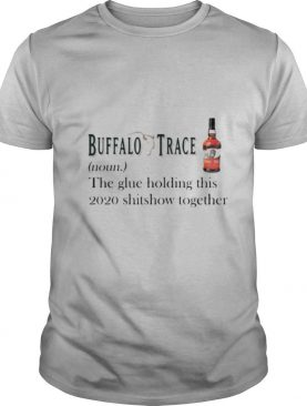 Buffalo trace noun the glue holding this 2020 shitshow together shirt