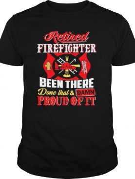 Firefighters Been There Done That And Damn Proud Of It shirt