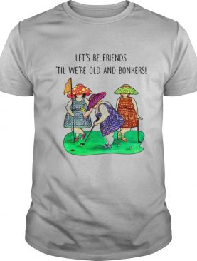 Golf Let's be Friends Til We're Old And Bonkers shirt