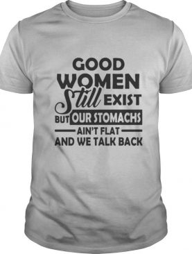 Good Women Still Exist But Our Stomachs Ain't Flat And We Talk Back shirt