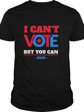 I Can't Vote But You Can Election 2020 shirt