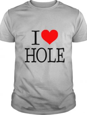 I Love Hole shirt