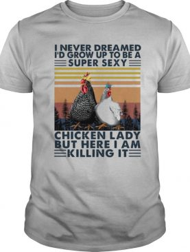 I Never Dreamed I'd Grow Up To Be A Super Sexy Chicken Lady But Here I Am Killing It shirt