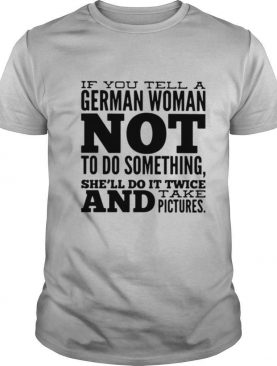 If You Tell A German Woman Not To Do Something She'll Do It Twice And Take Pictures shirt