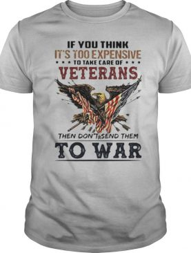 If you think its too expensive to take care of veterans bald eagle then dont send them to war shirt
