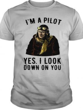 I'm A Pilot Yes I Look Down On You shirt