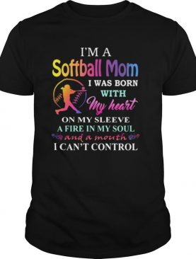 I'm a softball mom i was born with my heart on my sleeve a fire in my soul and a month i can't control shirt