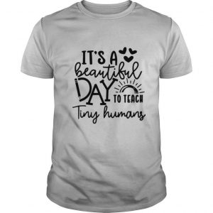 It's A Beautiful Day To Teach Tiny Humans shirt