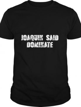 Joaquin said dominate shirt