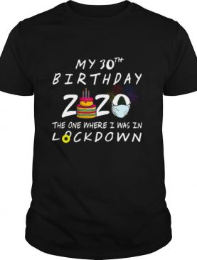 My 30th Birthday 2020 The One Where I Was In Lockdown shirt