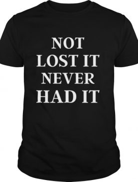 Not lost it never had it 2020 shirt