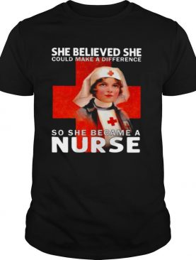 She Believed She Could Make A Difference So She Became A Nurse shirt