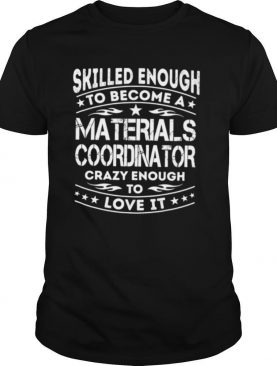 Skilled Enough To Become A Materials Coordinator Crazy Enough To Love It shirt