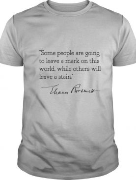 Some people are goinng to leave a mark on this world while others will leave a satin eleanor roosevelt shirt