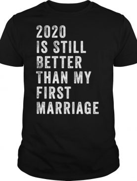 The 2020 Is Still Better Than My First Marriage shirt